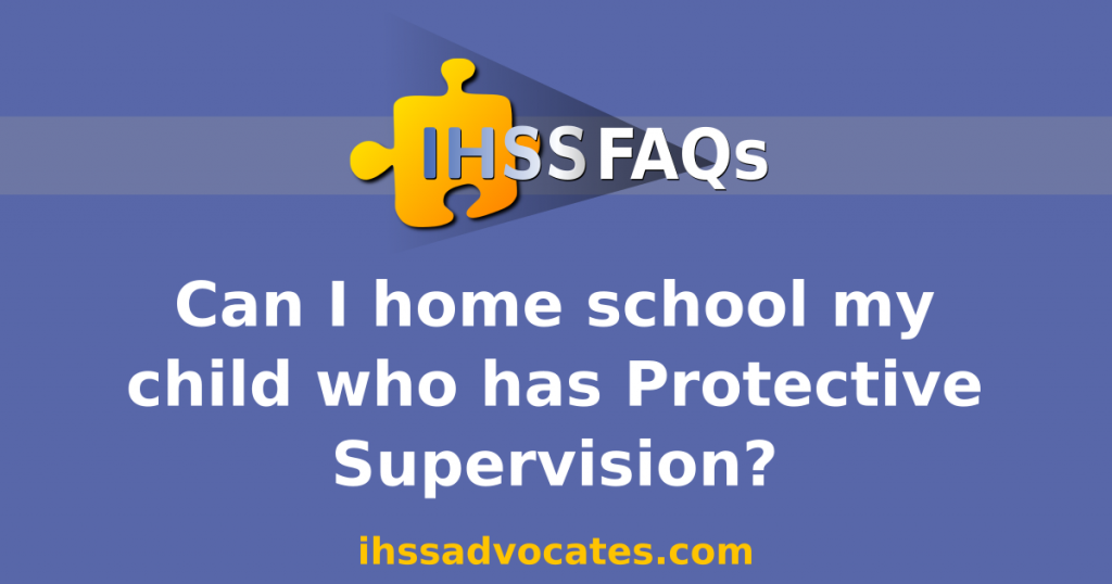 IHSS FAQs | Can I home school my child who has Protective Supervision | ihssadvocates.com