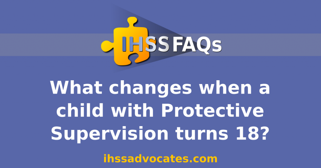 IHSS FAQs | What changes when a child with Protective Supervision turns 18? | ihssadvocates.com