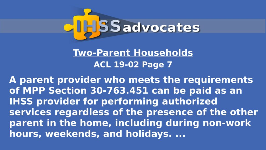 """IHSS Advocates - Two Parent Households - ACL 19-02 Page 7 states: """"A parent provider who meets the requirements of MPP Section 30-763.451 can be paid as an IHSS provider for performing authorized services regardless of the presence of the other parent in the home, including during non-work hours, weekends, and holidays."""""""