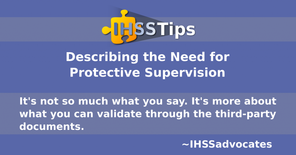 IHSS Tips | Describing the Need for Protective Supervision | It's not so much what you say. It's more about what you can validate through the third-party documents. IHSS Advocates