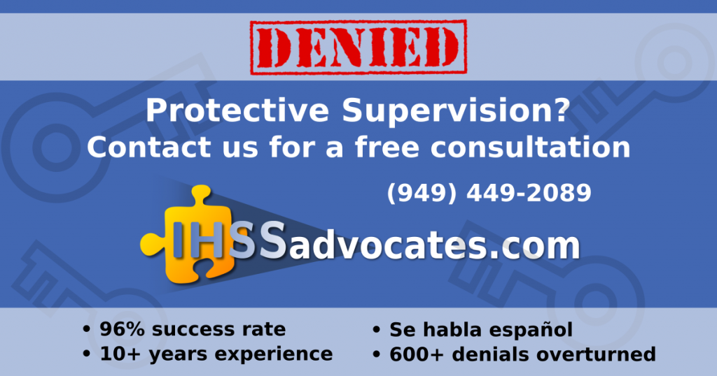 Denied Protective Supervision? Contact us for a free consultation (949) 449-2089 IHSS Advocates 96% success rate, 10+ years experience, Se habla espanol, 600+ denials overturned