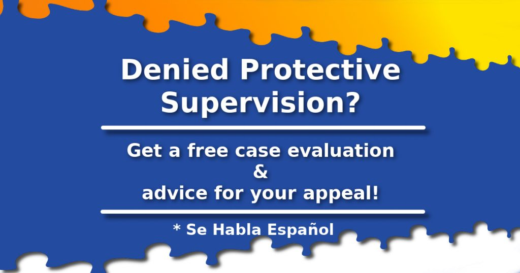 Denied Protective Supervision? Get a free case evaluation and advice for your appeal. Se Habla Español.