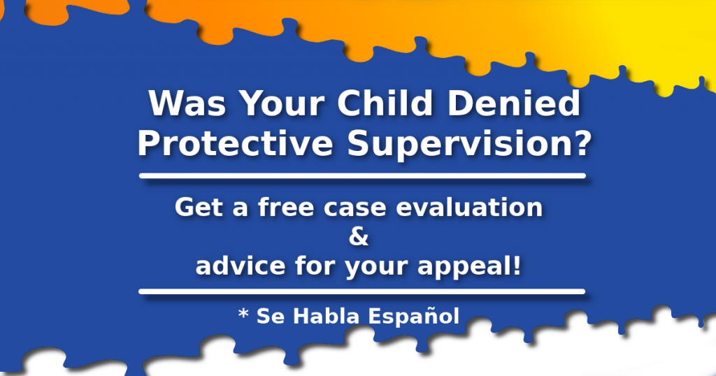 Was your child denied Protective Supervision? Get a free case evaluation and advice for your appeal. Se habla espanol.