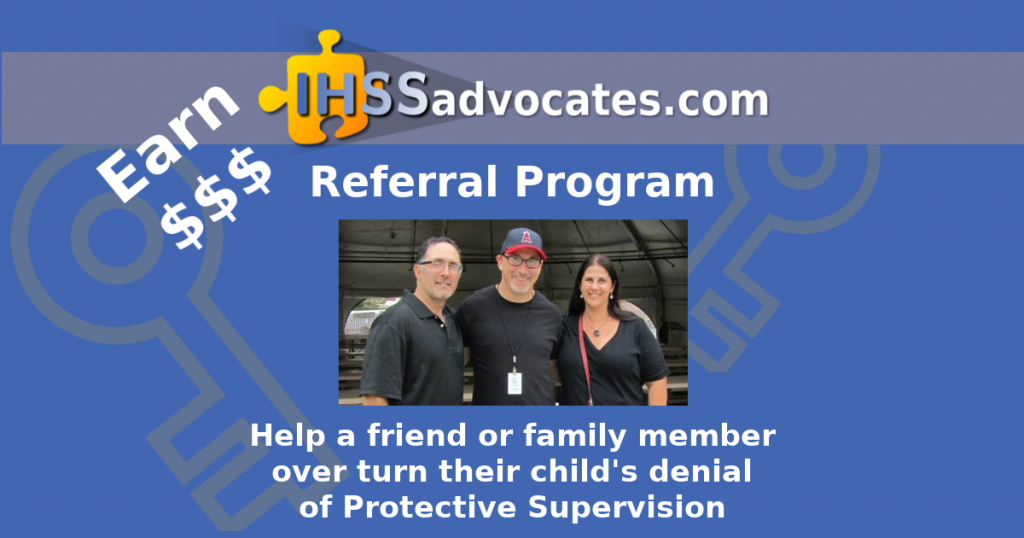 Earn Cash - IHSS Advocates Referral Program - Help a friend or family member over turn their child's denial of Protective Supervision