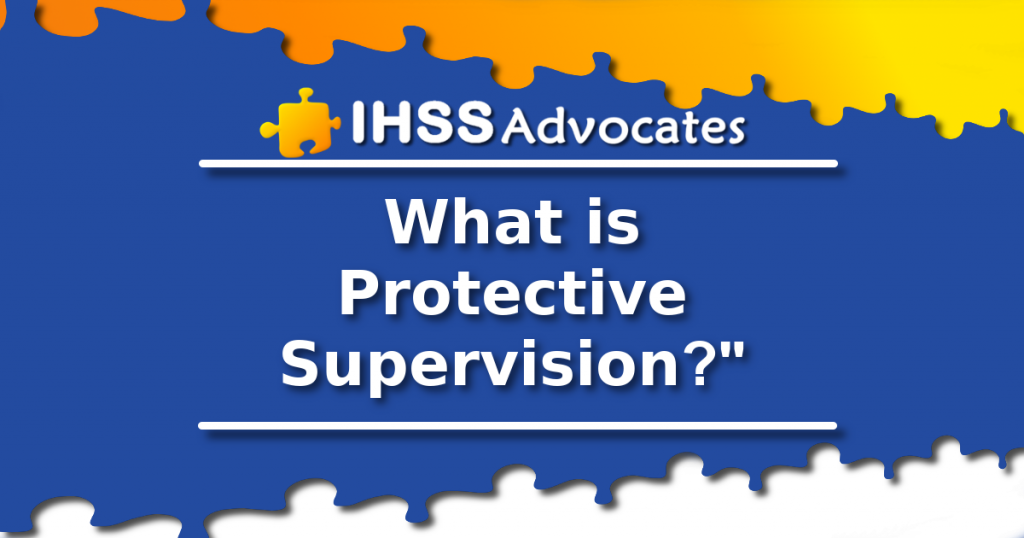 IHSS Advocates - What is Protective Supervision?