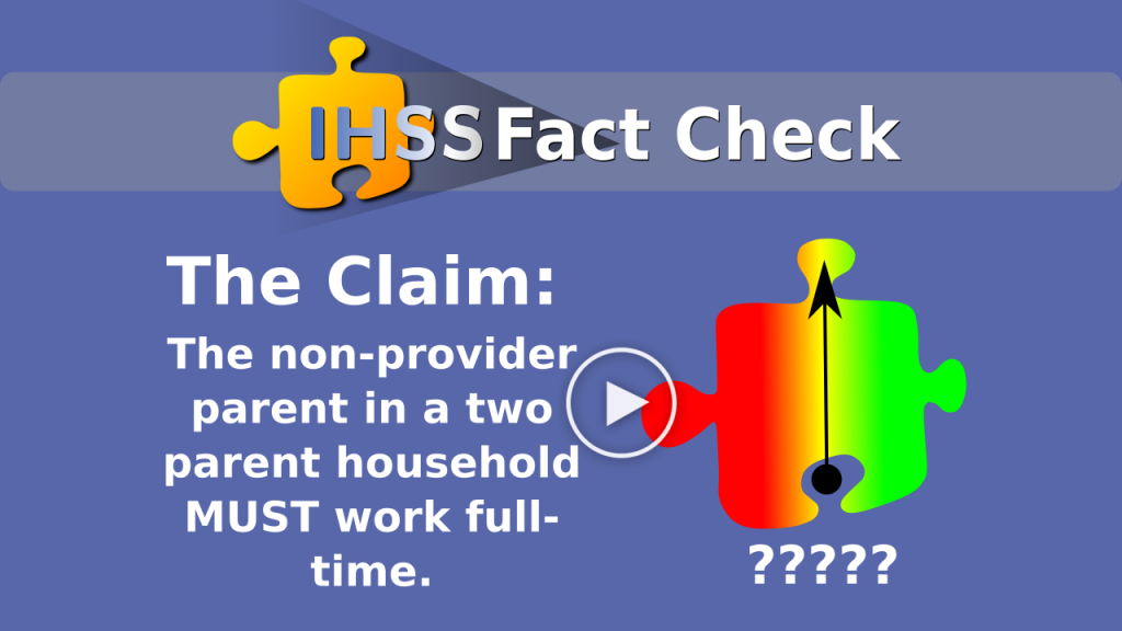 IHSS Fact Check - The Claim: The non-provider parent in a two parent household MUST work full-time.