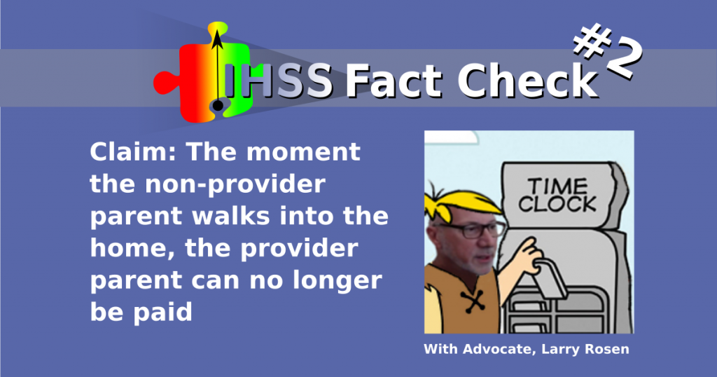 IHSS Fact Check #2 - Claim: The moment the non-provider parent walks into the home, the provider parent can no longer be paid