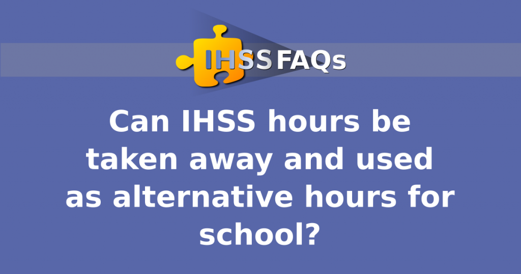 IHSS FAQs | Can IHSS hours be taken away and used as alternative hours for school?