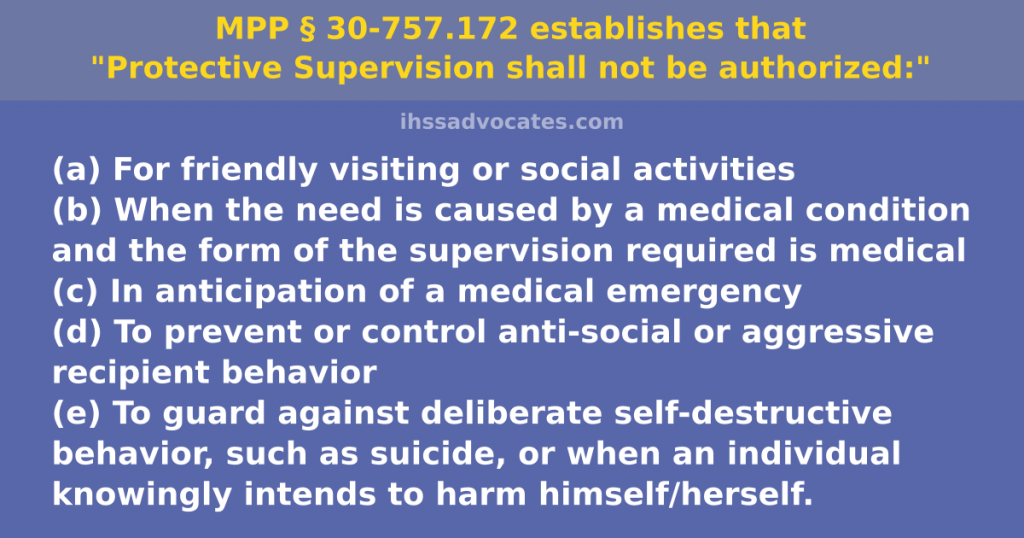 """MPP § 30-757.172 establishes """"Protective Supervision shall not be authorized:"""" (a) For friendly visiting or social activities (b) When the need is caused by a medical condition and the form of the supervision required is medical (c) In anticipation of a medical emergency (d) To prevent or control ant i-social or aggressive recipient behavior (e) To guard against deliberate self-destructive behavior, such as suicide, or when an individual knowingly intends to harm himself/herself."""