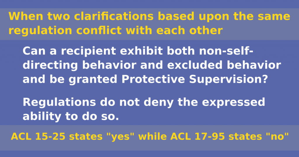 """When two clarifications based upon the same regulation conflict with each other Can a recipient exhibit both non-self-directing behavior and excluded behavior and be granted Protective Supervision? Regulations do not deny the expressed ability to do so, ACL 15-25 states """"yes"""" but ACL 17-95 states """"no""""."""