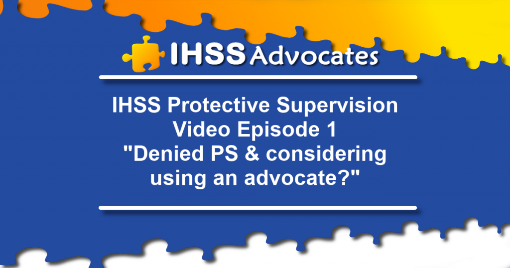 "IHSS Advocates Protective Supervision Video Episode 1 ""Denied PS & considering using an advocate?"""