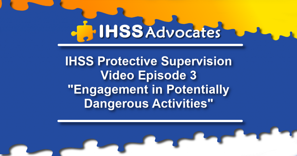 "IHSS Advocates Protective Supervision Video Episode 3 ""Engagement in Potentially Dangerous Activities"""