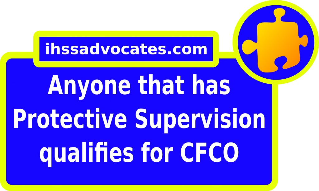 ihssadvocates.com: Anyone that has Protective Supervision qualifies for CFCO