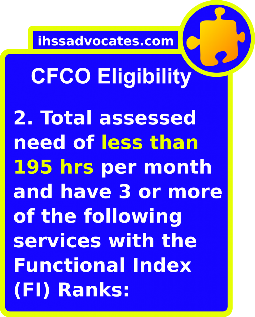 ihssadvocates.com: CFCO Eligibility - 2. Have a total assessed need of less than 195 hours per month and have 3 or more of the following services with the functional index (FI) Ranks: