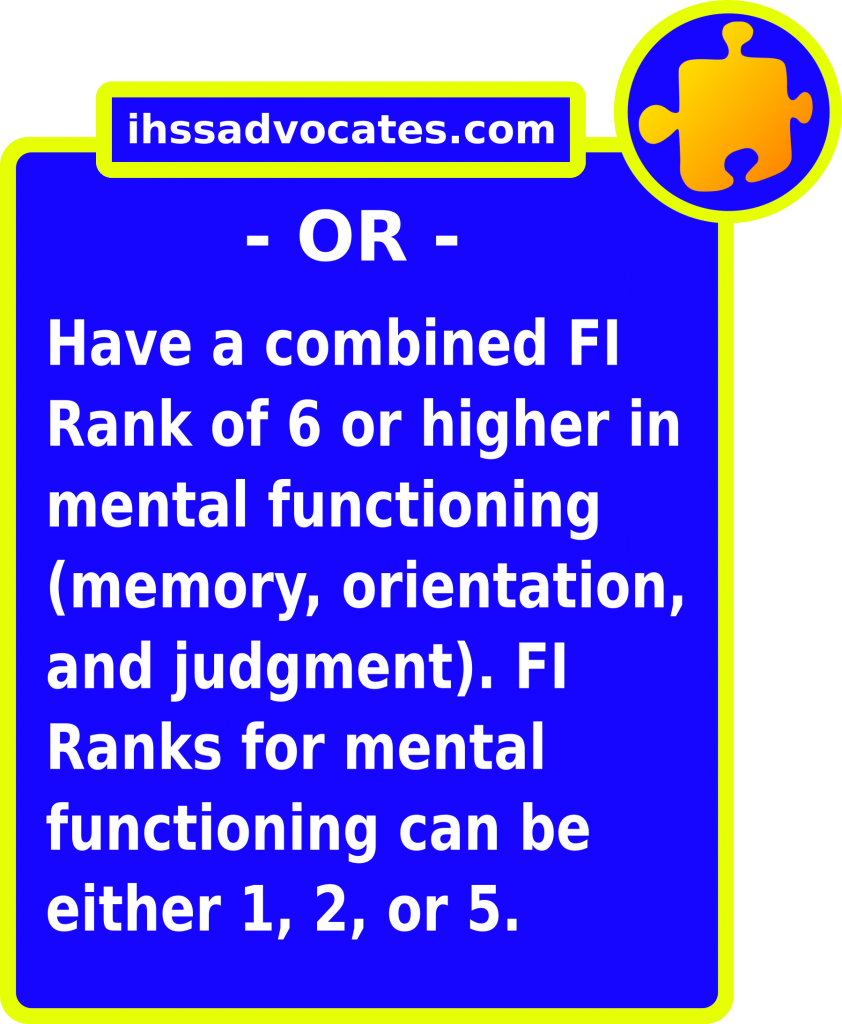ihssadvocates.com: Or have a combined FI Rank of 6 or higher in mental functioning (memory, orientation, & judgement). FI Ranks for mental functioning can be either 1, 2, or 5