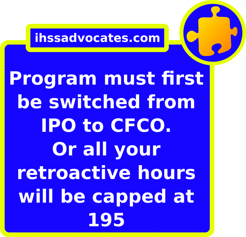 ihssadvocates.com: Program must first be switched from IPO to CFCO. Or all your retroactive hours will be capped at 195