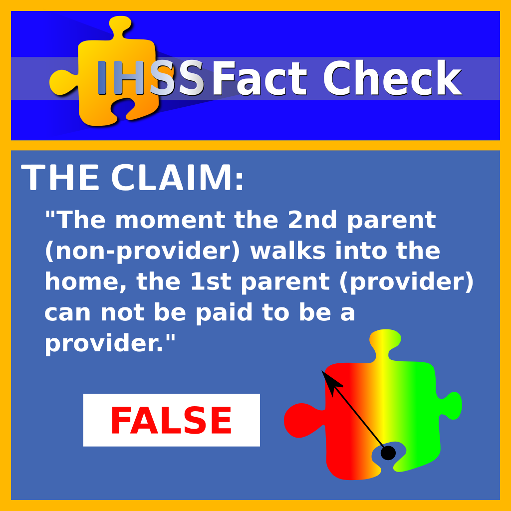 IHSS Fact Check: The moment the 2nd parent ( non provider) walks into the home, the 1st parent ( provider ) can not be paid to be a provider : FALSE