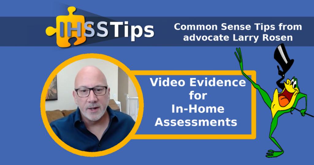 IHSS Tips | Common Sense Tips from advocate Larry Rosen | Video Evidence for In-Home Assessments