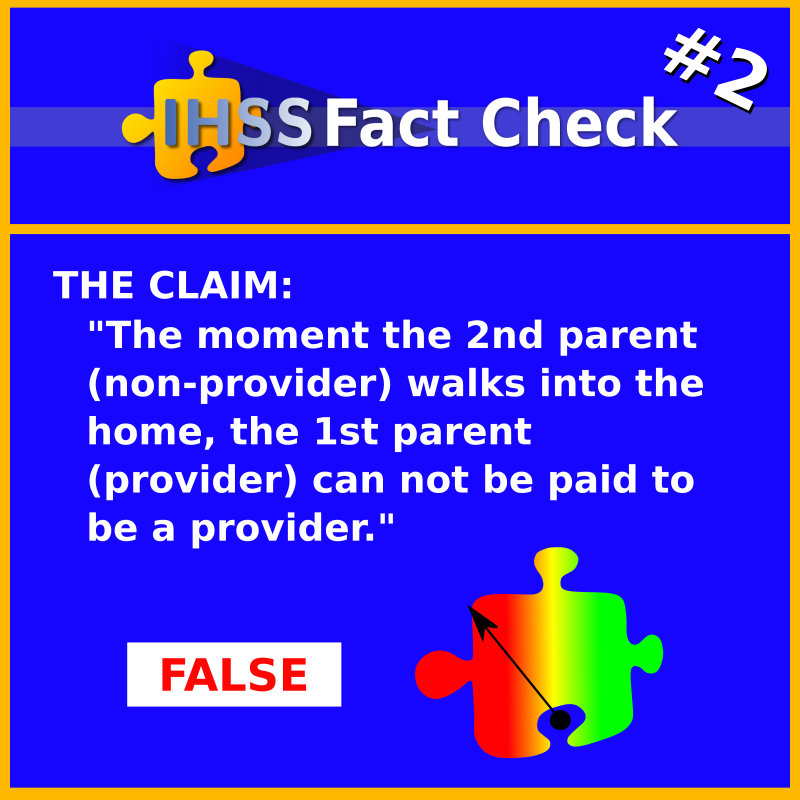 """IHSS Fact Check #2 - THE CLAIM: """"The moment the 2nd parent (non-provider) walks into the home, the 1st parent (provider) can not be paid to be a provider."""" FALSE"""